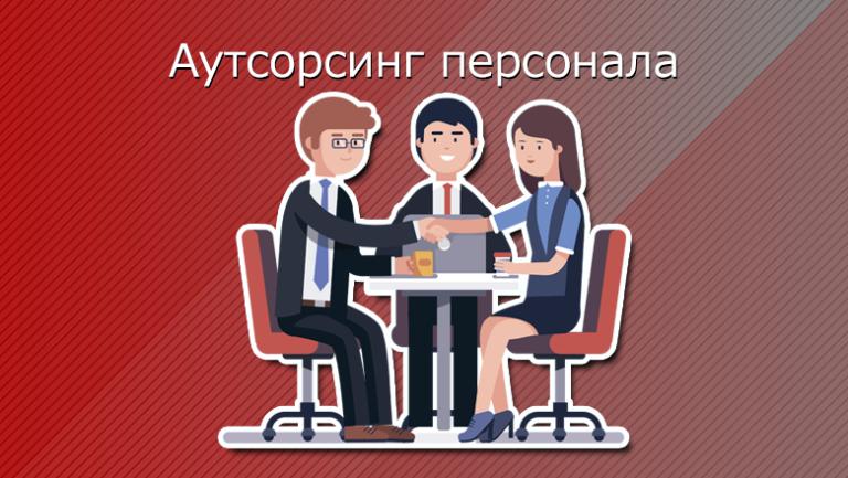 Аутсорсинг персонала: реальная возможность подобрать персонал без труда и лишних затрат